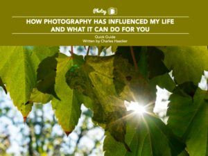 How Photography Has Influenced My Life and What It Can Do For You - Free Quick Guide