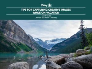 Tips for Capturing Creative Images While on Vacation - Free Quick Guide