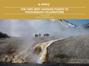 The Very Best Vantage Points to Photograph Yellowstone - Free Quick Guide
