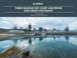 Three Reasons Why Every Lightroom User Needs Photoshop - Free Quick Guide